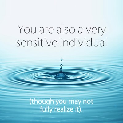You are also a very sensitive individual though you may not fully realize it